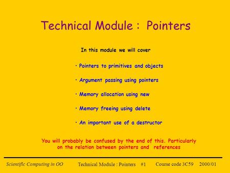 Technical Module : Pointers #1 2000/01Scientific Computing in OOCourse code 3C59 Technical Module : Pointers In this module we will cover Pointers to primitives.