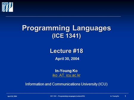 April 30, 2004 1 ICE 1341 – Programming Languages (Lecture #18) In-Young Ko Programming Languages (ICE 1341) Lecture #18 Programming Languages (ICE 1341)