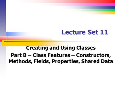 Lecture Set 11 Creating and Using Classes Part B – Class Features – Constructors, Methods, Fields, Properties, Shared Data.