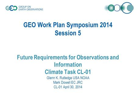 GEO Work Plan Symposium 2014 Session 5 Future Requirements for Observations and Information Climate Task CL-01 Glenn K. Rutledge USA NOAA Mark Dowell EC.