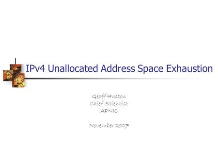 IPv4 Unallocated Address Space Exhaustion Geoff Huston Chief Scientist APNIC November 2007.