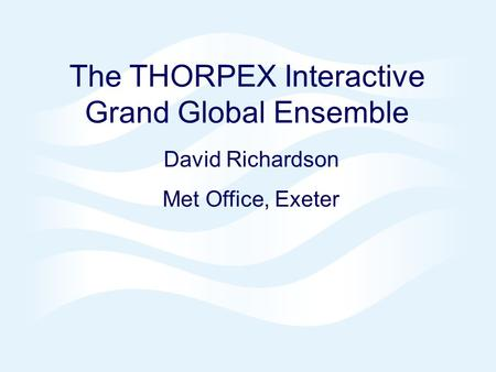 Page 1 Pacific THORPEX Predictability, 6-7 June 2005© Crown copyright 2005 The THORPEX Interactive Grand Global Ensemble David Richardson Met Office, Exeter.