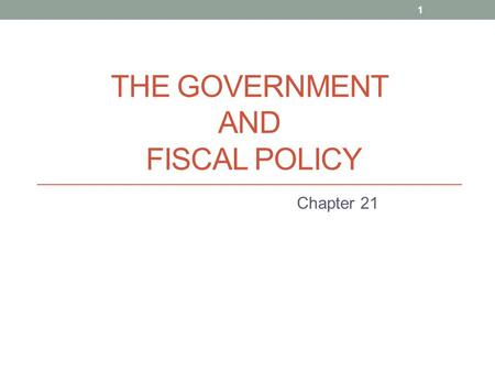 THE GOVERNMENT AND FISCAL POLICY Chapter 21 1. THE GOVERNMENT AND FISCAL POLICY Government can affect the macroeconomy through two policy channels: fiscal.