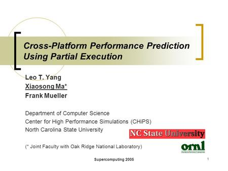 Supercomputing 2005 1 Cross-Platform Performance Prediction Using Partial Execution Leo T. Yang Xiaosong Ma* Frank Mueller Department of Computer Science.