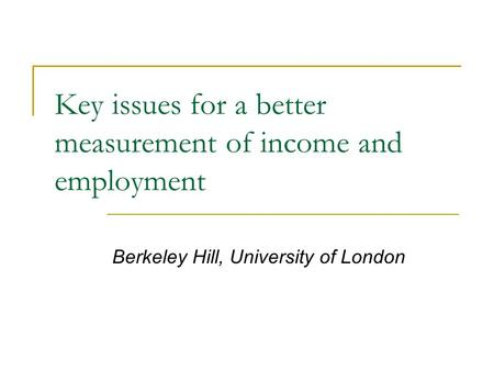 Key issues for a better measurement of income and employment Berkeley Hill, University of London.