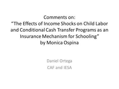"Comments on: ""The Effects of Income Shocks on Child Labor and Conditional Cash Transfer Programs as an Insurance Mechanism for Schooling"" by Monica Ospina."