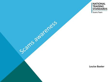 Scams awareness Louise Baxter. About the NTSST The National Scams Team (NST) is a project funded by the National Trading Standards Board (NTSB) and hosted.