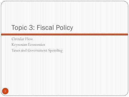 Topic 3: Fiscal Policy Circular Flow Keynesian Economics Taxes and Government Spending 1.