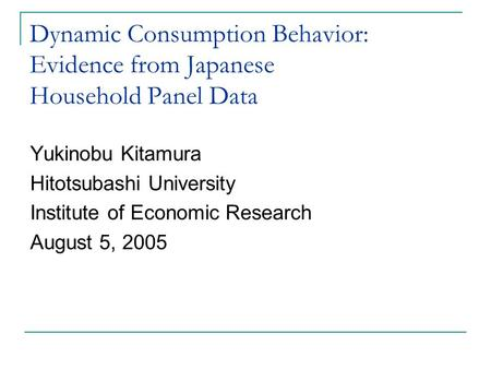 Dynamic Consumption Behavior: Evidence from Japanese Household Panel Data Yukinobu Kitamura Hitotsubashi University Institute of Economic Research August.