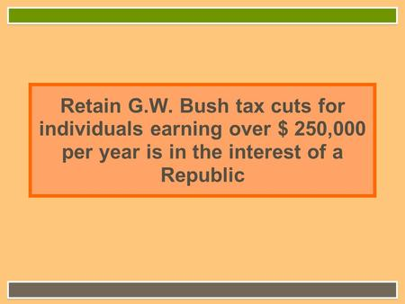 Retain G.W. Bush tax cuts for individuals earning over $ 250,000 per year is in the interest of a Republic.