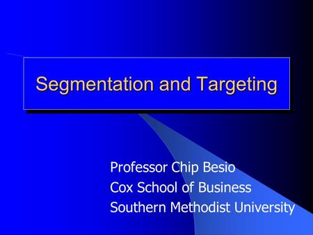 Segmentation and Targeting Professor Chip Besio Cox School of Business Southern Methodist University.