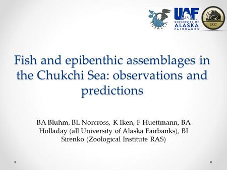 Fish and epibenthic assemblages in the Chukchi Sea: observations and predictions BA Bluhm, BL Norcross, K Iken, F Huettmann, BA Holladay (all University.