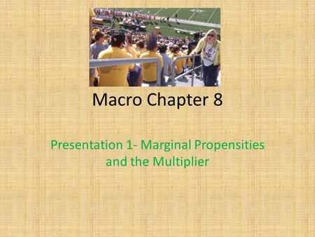 Macro Chapter 8 Presentation 1- Marginal Propensities and the Multiplier.
