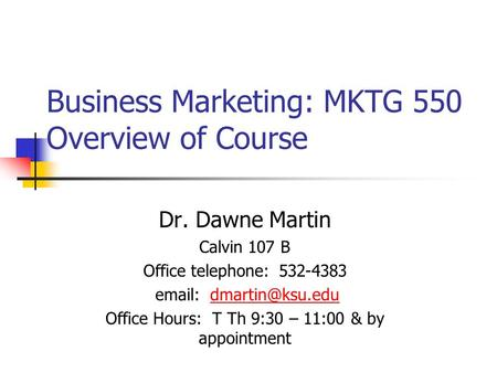 Business Marketing: MKTG 550 Overview of Course Dr. Dawne Martin Calvin 107 B Office telephone: 532-4383   Office Hours: