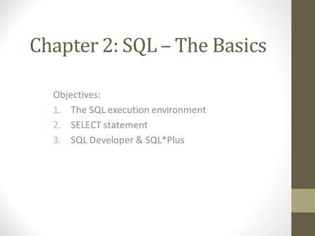 Chapter 2: SQL – The Basics Objectives: 1.The SQL execution environment 2.SELECT statement 3.SQL Developer & SQL*Plus.
