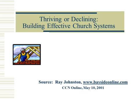 Thriving or Declining: Building Effective Church Systems Source: Ray Johnston, www.baysideonline.comwww.baysideonline.com CCN Online, May 10, 2001.