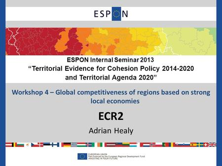 "Workshop 4 – Global competitiveness of regions based on strong local economies ECR2 Adrian Healy ESPON Internal Seminar 2013 ""Territorial Evidence for."