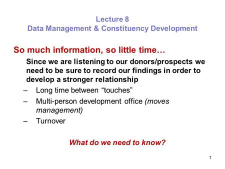 1 Lecture 8 Data Management & Constituency Development So much information, so little time… Since we are listening to our donors/prospects we need to be.