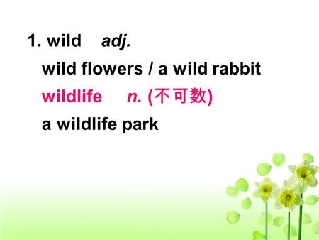 1. wild adj. wild flowers / a wild rabbit wildlife n. ( 不可数 ) a wildlife park.