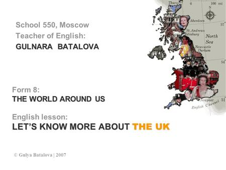 Form 8: THE WORLD AROUND US English lesson: LET'S KNOW MORE ABOUT THE UK School 550, Moscow Teacher of English: GULNARA BATALOVA © Gulya Batalova | 2007.