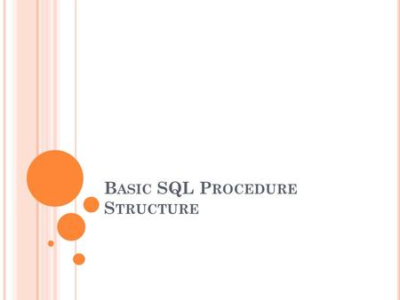 B ASIC SQL P ROCEDURE S TRUCTURE. U NIT OBJECTIVES After completing this unit, you should be able to: Describe the structure of an SQL procedure Explain.