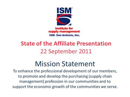 ISM- San Antonio, Inc. State of the Affiliate Presentation 22 September 2011 Mission Statement To enhance the professional development of our members,