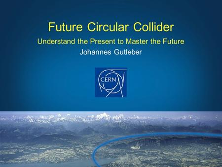 Understand the Present to Master the Future Johannes Gutleber Future Circular Collider.