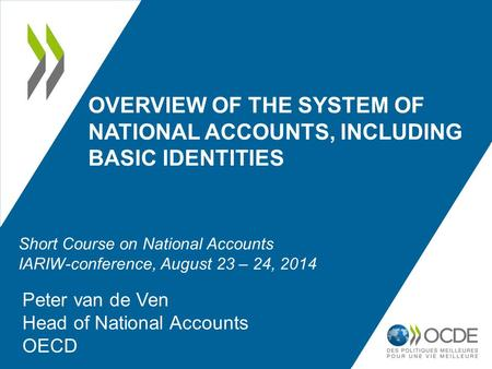 OVERVIEW OF THE SYSTEM OF NATIONAL ACCOUNTS, INCLUDING BASIC IDENTITIES Peter van de Ven Head of National Accounts OECD Short Course on National Accounts.