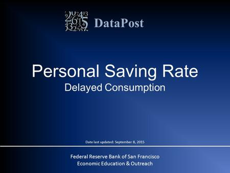 DataPost Personal Saving Rate Delayed Consumption Federal Reserve Bank of San Francisco Economic Education & Outreach Date last updated: September 8, 2015.