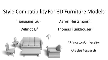 Style Compatibility For 3D Furniture Models Tianqiang Liu 1 Aaron Hertzmann 2 Wilmot Li 2 Thomas Funkhouser 1 1 Princeton University 2 Adobe Research.