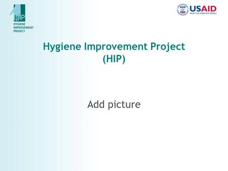 Hygiene Improvement Project (HIP) Add picture. Why Hygiene? Diarrhea accounts for 20% of childhood deaths globally Improved hygiene practices each can.