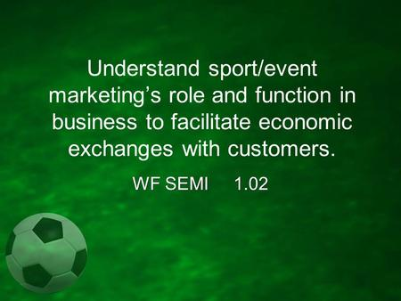 Understand sport/event marketing's role and function in business to facilitate economic exchanges with customers. WF SEMI 1.02.