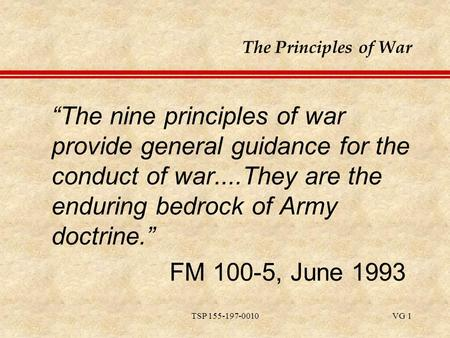 "TSP 155-197-0010VG 1 The Principles of War ""The nine principles of war provide general guidance for the conduct of war....They are the enduring bedrock."