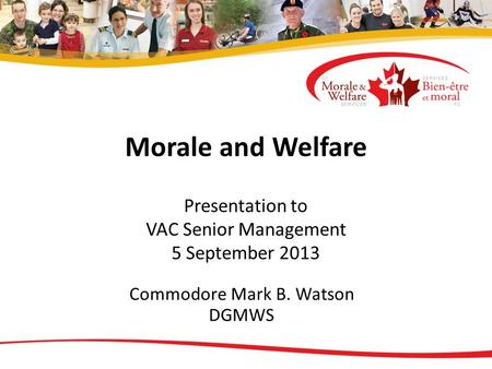 Morale and Welfare Presentation to VAC Senior Management 5 September 2013 Commodore Mark B. Watson DGMWS.