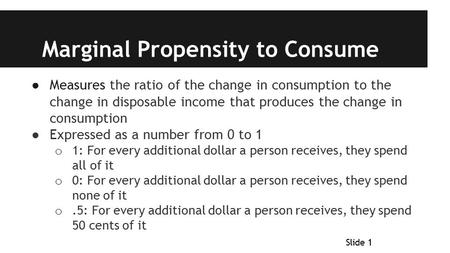 Marginal Propensity to Consume ● Measures the ratio of the change in consumption to the change in disposable income that produces the change in consumption.