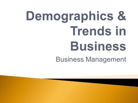 Business Management.  Describe the impact of demographic issues on business.  Describe current and emerging trends in business. Previously…  Explain.