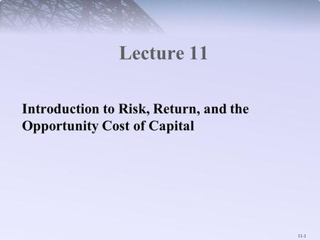 11-1 Lecture 11 Introduction to Risk, Return, and the Opportunity Cost of Capital.