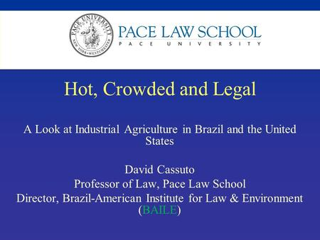 Hot, Crowded and Legal A Look at Industrial Agriculture in Brazil and the United States David Cassuto Professor of Law, Pace Law School Director, Brazil-American.