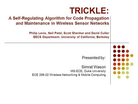 TRICKLE: A Self-Regulating Algorithm for Code Propagation and Maintenance in Wireless Sensor Networks Philip Levis, Neil Patel, Scott Shenker and David.