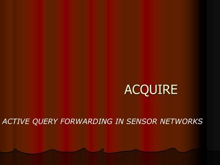 ACQUIRE ACQUIRE ACTIVE QUERY FORWARDING IN SENSOR NETWORKS.