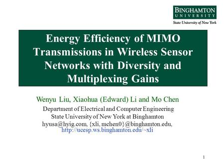 1 Energy Efficiency of MIMO Transmissions in Wireless Sensor Networks with Diversity and Multiplexing Gains Wenyu Liu, Xiaohua (Edward) Li and Mo Chen.