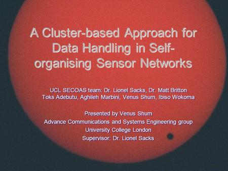 A Cluster-based Approach for Data Handling in Self- organising Sensor Networks UCL SECOAS team: Dr. Lionel Sacks, Dr. Matt Britton Toks Adebutu, Aghileh.