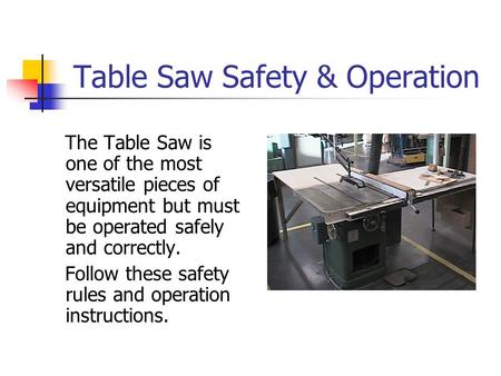 Table Saw Safety & Operation The Table Saw is one of the most versatile pieces of equipment but must be operated safely and correctly. Follow these safety.