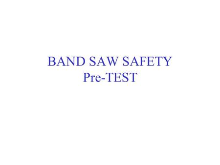 BAND SAW SAFETY Pre-TEST. You should not support the stock with your hands on each side of the blade as a cut is being made. FALSE – support the stock.