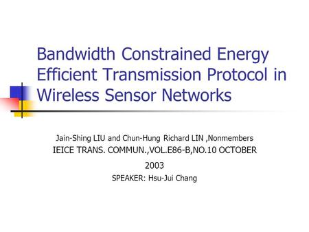 Bandwidth Constrained Energy Efficient Transmission Protocol in Wireless Sensor Networks Jain-Shing LIU and Chun-Hung Richard LIN,Nonmembers IEICE TRANS.