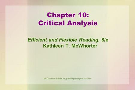 2007 Pearson Education, Inc., publishing as Longman Publishers Chapter 10: Critical Analysis Efficient and Flexible Reading, 8/e Kathleen T. McWhorter.