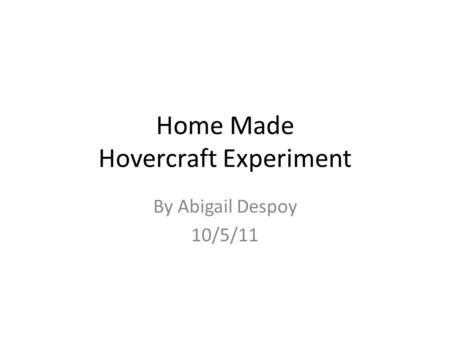 Home Made Hovercraft Experiment By Abigail Despoy 10/5/11.