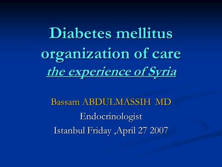 Diabetes mellitus organization of care the experience of Syria Bassam ABDULMASSIH MD Endocrinologist Istanbul Friday,April 27 2007.
