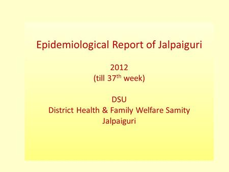 Epidemiological Report of Jalpaiguri 2012 (till 37 th week) DSU District Health & Family Welfare Samity Jalpaiguri.
