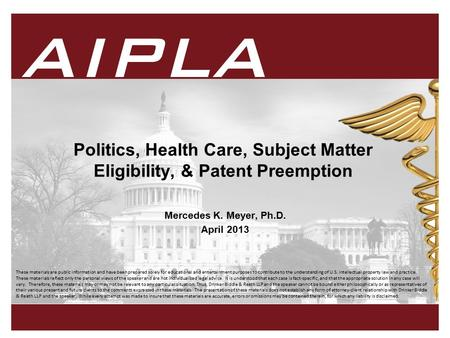 1 1 AIPLA Firm Logo American Intellectual Property Law Association Politics, Health Care, Subject Matter Eligibility, & Patent Preemption Mercedes K. Meyer,
